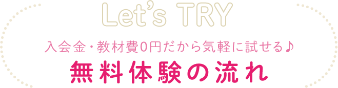 Let's TRY 入会金・教材費0円だから気軽に試せる♪無料体験の流れ